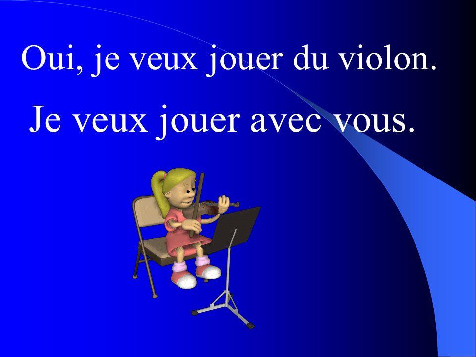 Oui, je veux jouer du violon.
