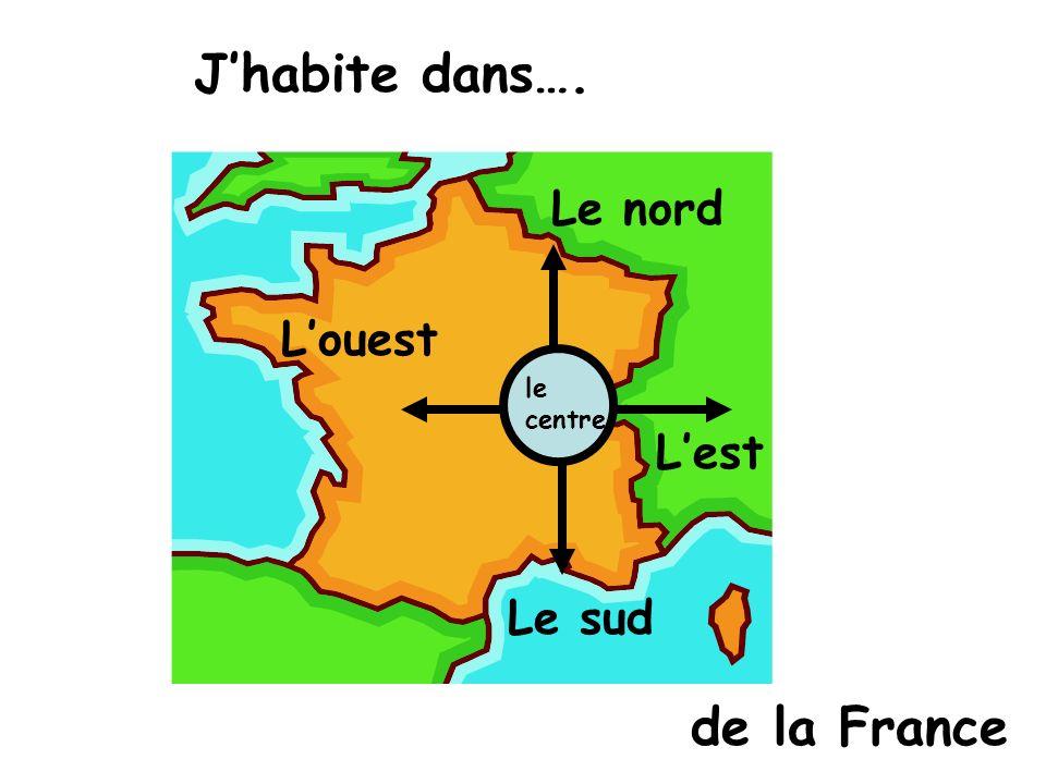 J'habite dans…. Le nord L'ouest le centre L'est Le sud de la France