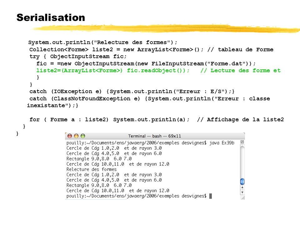 Serialisation System.out.println( Relecture des formes ); Collection<Forme> liste2 = new ArrayList<Forme>(); // tableau de Forme.