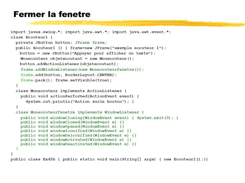 Fermer la fenetre import javax.swing.*; import java.awt.*; import java.awt.event.*; class Ecouteur1 {