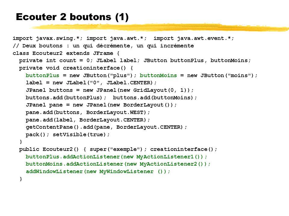 Ecouter 2 boutons (1) import javax.swing.*; import java.awt.*; import java.awt.event.*; // Deux boutons : un qui décrémente, un qui incrémente.