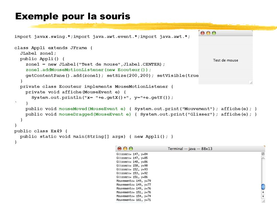 Exemple pour la souris import javax.swing.*;import java.awt.event.*;import java.awt.*; class Appli extends JFrame {