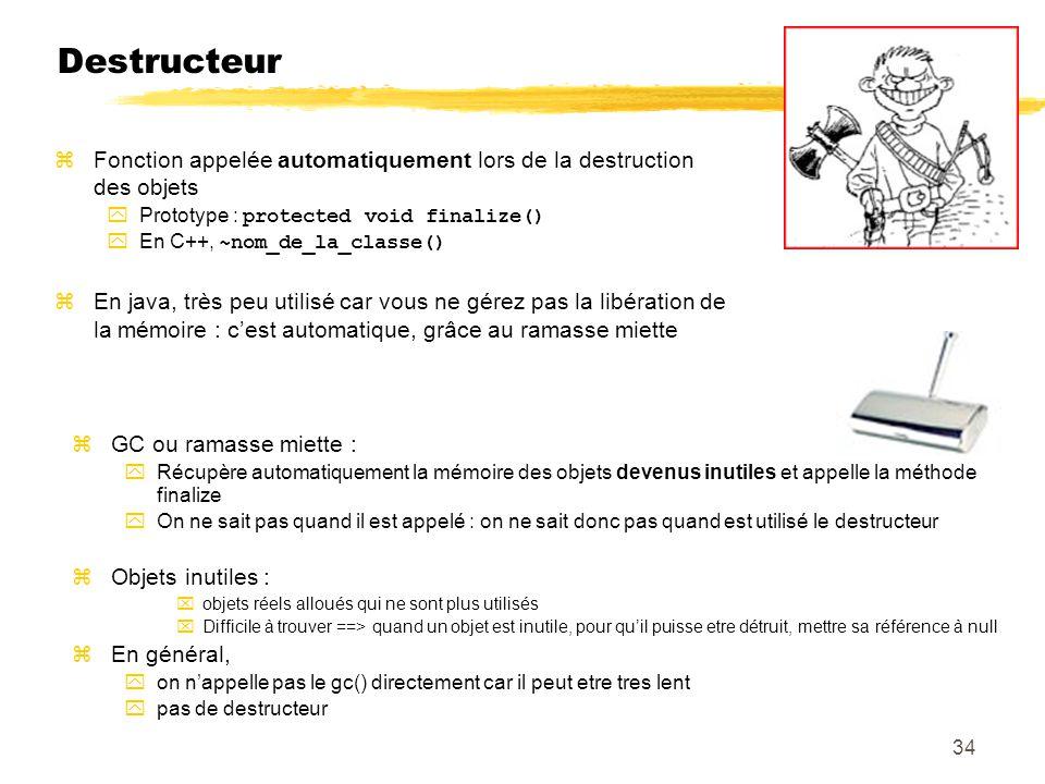 Destructeur Fonction appelée automatiquement lors de la destruction des objets. Prototype : protected void finalize()