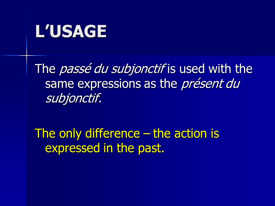 L'USAGE The passé du subjonctif is used with the same expressions as the présent du subjonctif.