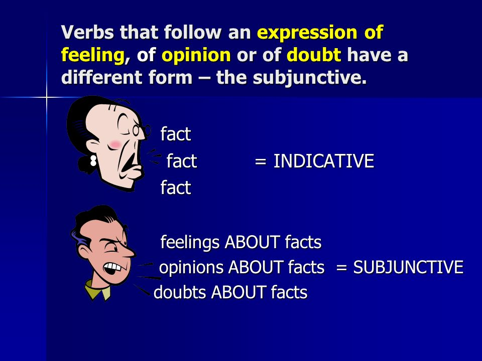 Verbs that follow an expression of feeling, of opinion or of doubt have a different form – the subjunctive.