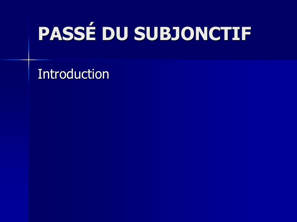 PASSÉ DU SUBJONCTIF Introduction