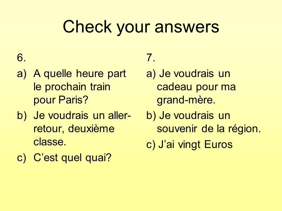 Check your answers 6. A quelle heure part le prochain train pour Paris Je voudrais un aller-retour, deuxième classe.