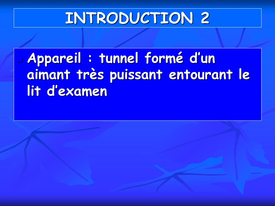 INTRODUCTION 2 Appareil : tunnel formé d'un aimant très puissant entourant le lit d'examen