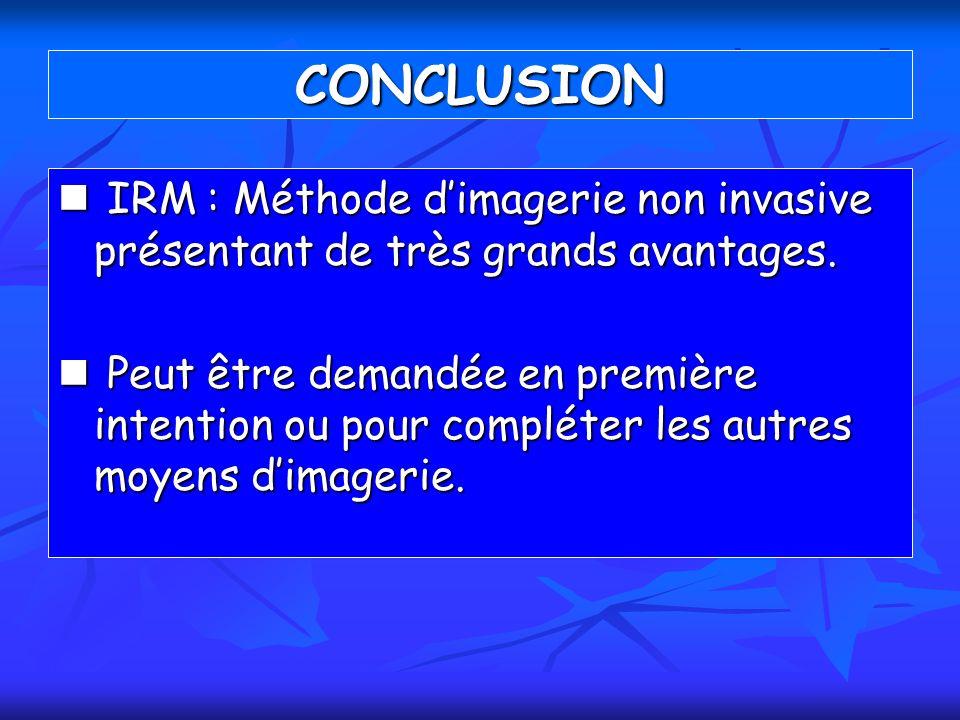 CONCLUSION IRM : Méthode d'imagerie non invasive présentant de très grands avantages.