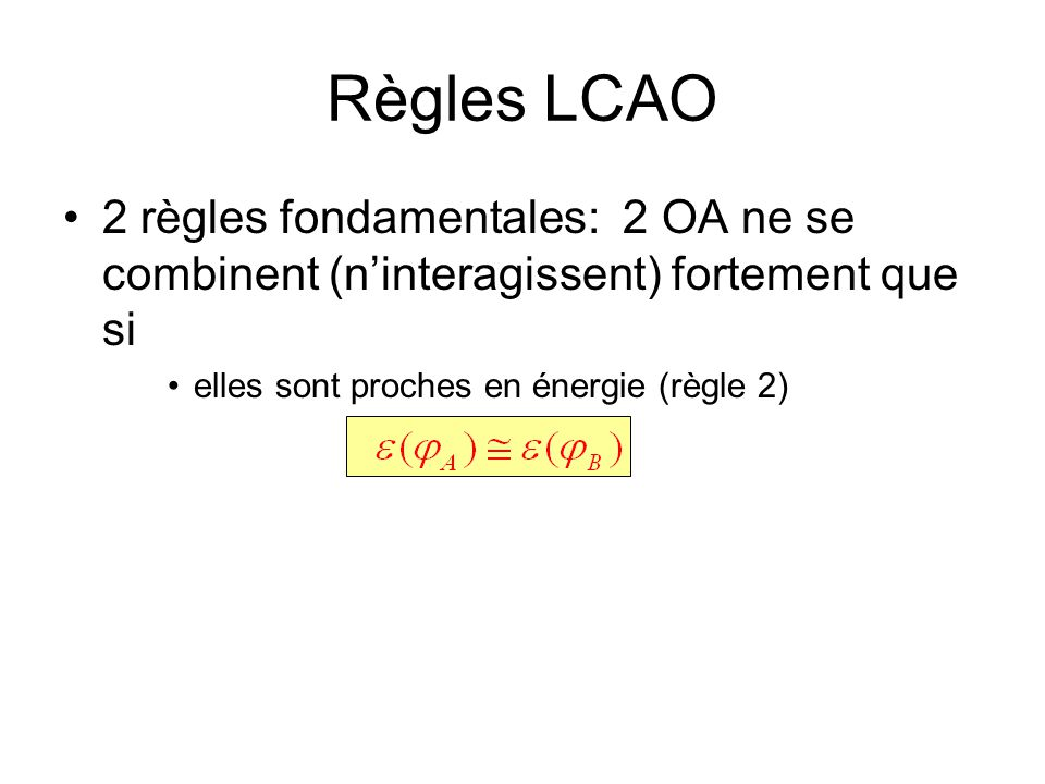 Règles LCAO 2 règles fondamentales: 2 OA ne se combinent (n'interagissent) fortement que si.