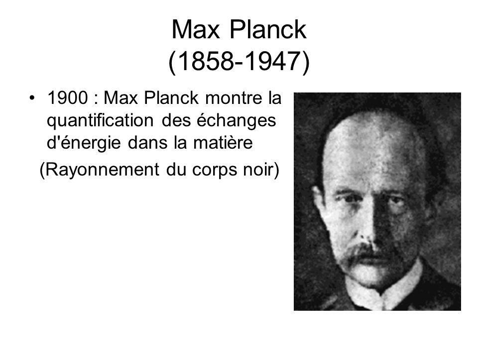 Max Planck (1858-1947) 1900 : Max Planck montre la quantification des échanges d énergie dans la matière.
