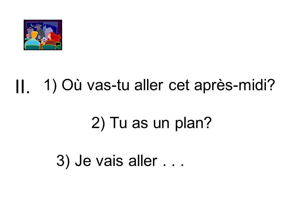 II. 1) Où vas-tu aller cet après-midi 2) Tu as un plan
