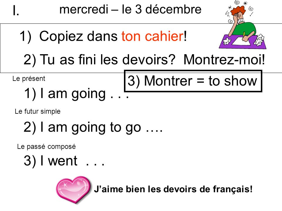 2) Tu as fini les devoirs Montrez-moi! I am going . . .