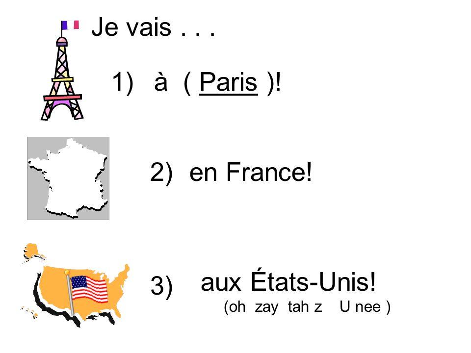 Je vais . . . 1) à ( Paris )! 2) en France! aux États-Unis! 3)