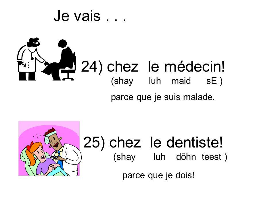 Je vais . . . 24) chez le médecin! 25) chez le dentiste!