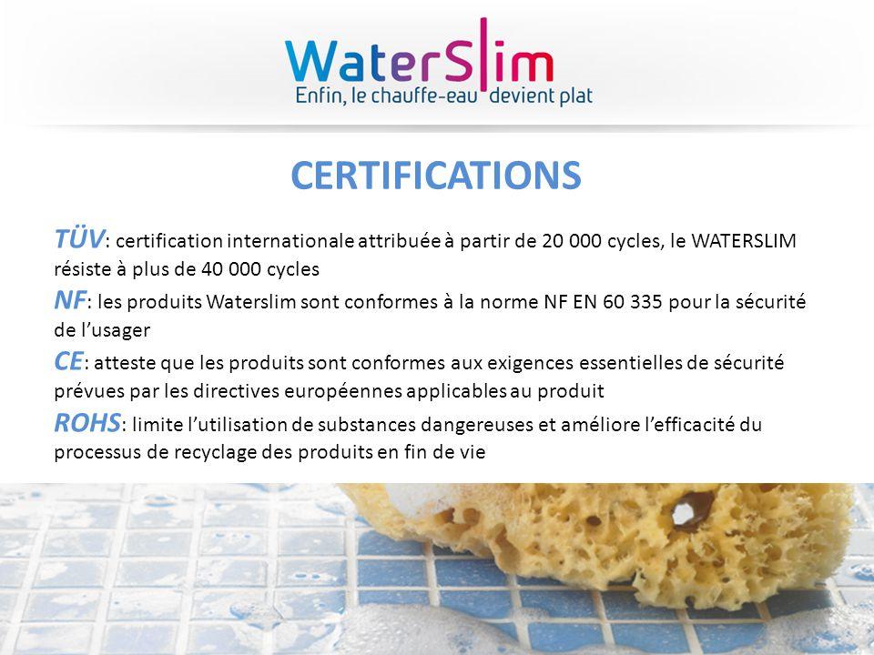 CERTIFICATIONS TÜV: certification internationale attribuée à partir de 20 000 cycles, le WATERSLIM résiste à plus de 40 000 cycles.