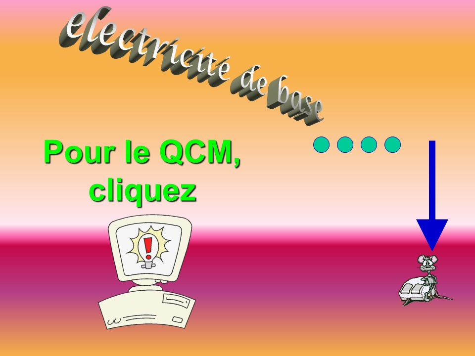 electricité de base Pour le QCM, cliquez