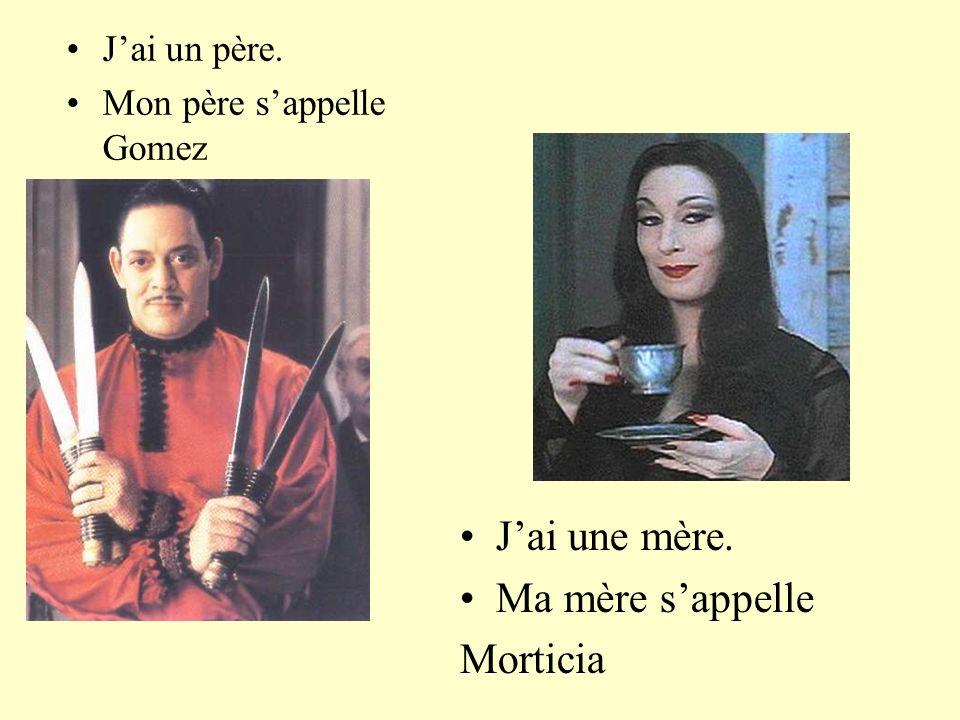 J'ai une mère. Ma mère s'appelle Morticia J'ai un père.