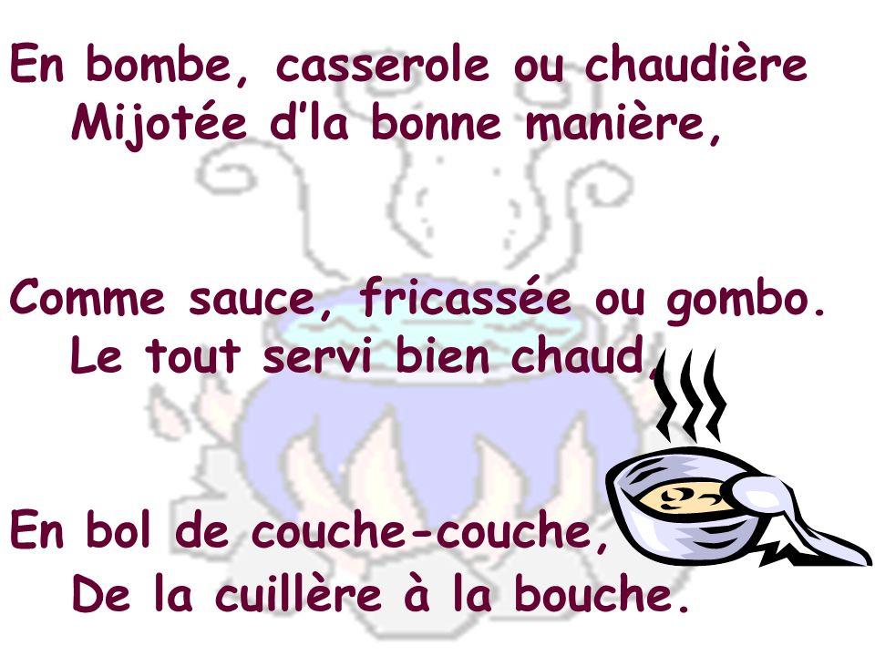 En bombe, casserole ou chaudière Mijotée d'la bonne manière, Comme sauce, fricassée ou gombo.