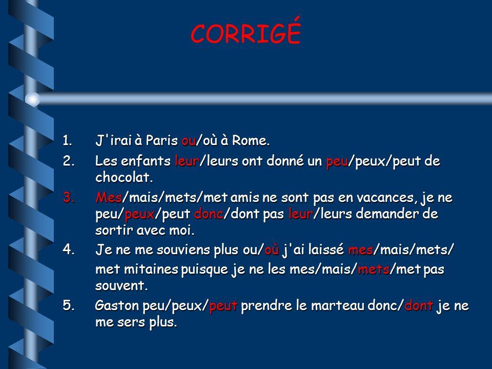 CORRIGÉ J irai à Paris ou/où à Rome.