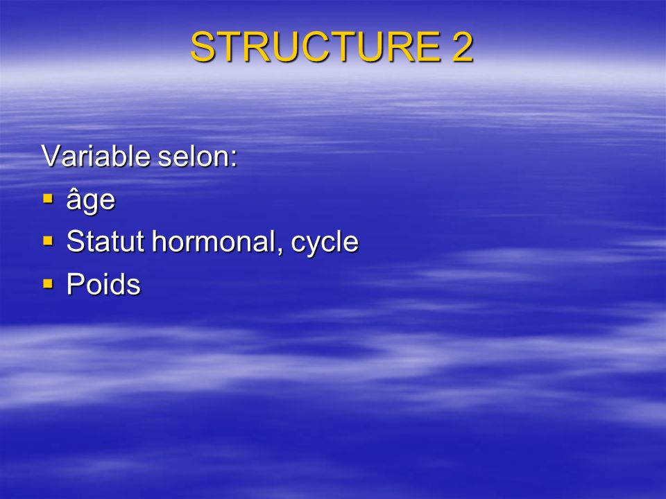 STRUCTURE 2 Variable selon: âge Statut hormonal, cycle Poids