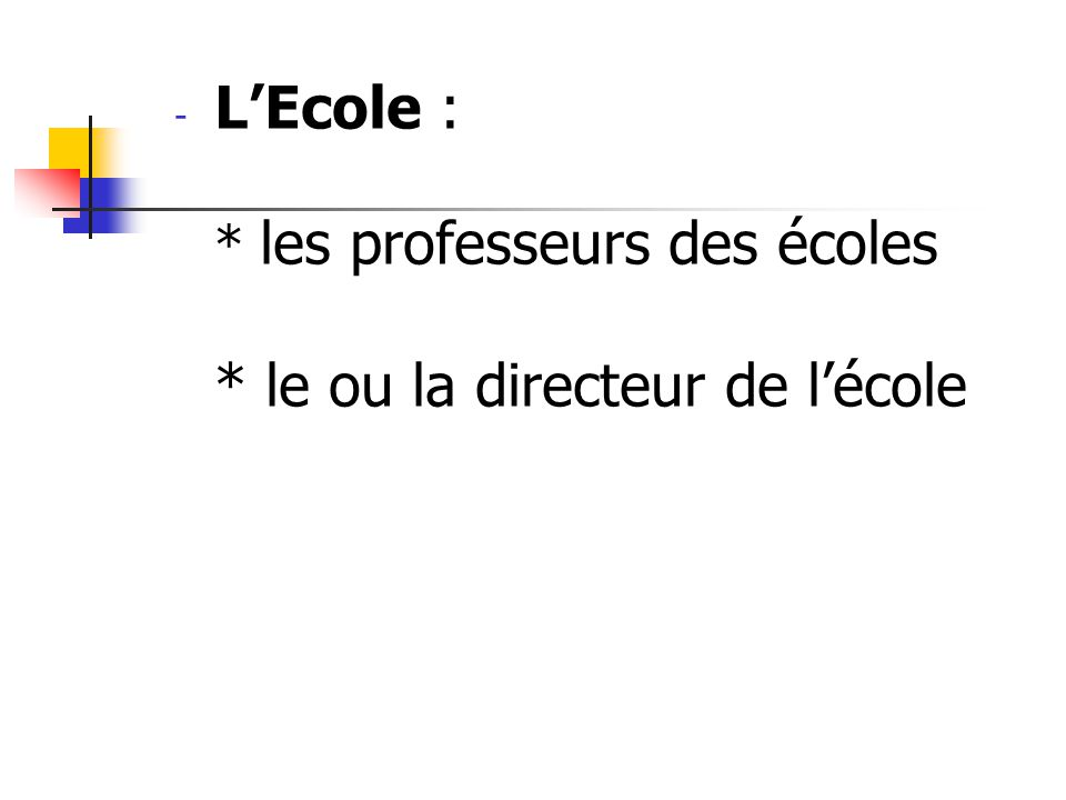 L'Ecole : * les professeurs des écoles * le ou la directeur de l'école