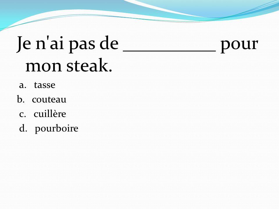 Je n ai pas de __________ pour mon steak.