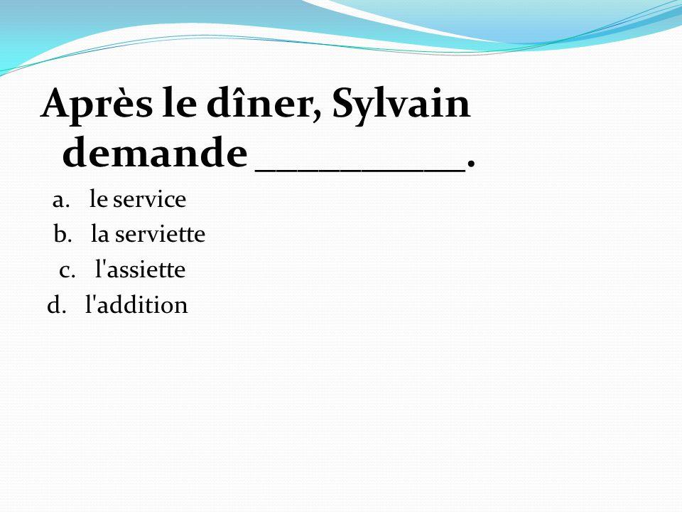 Après le dîner, Sylvain demande __________.
