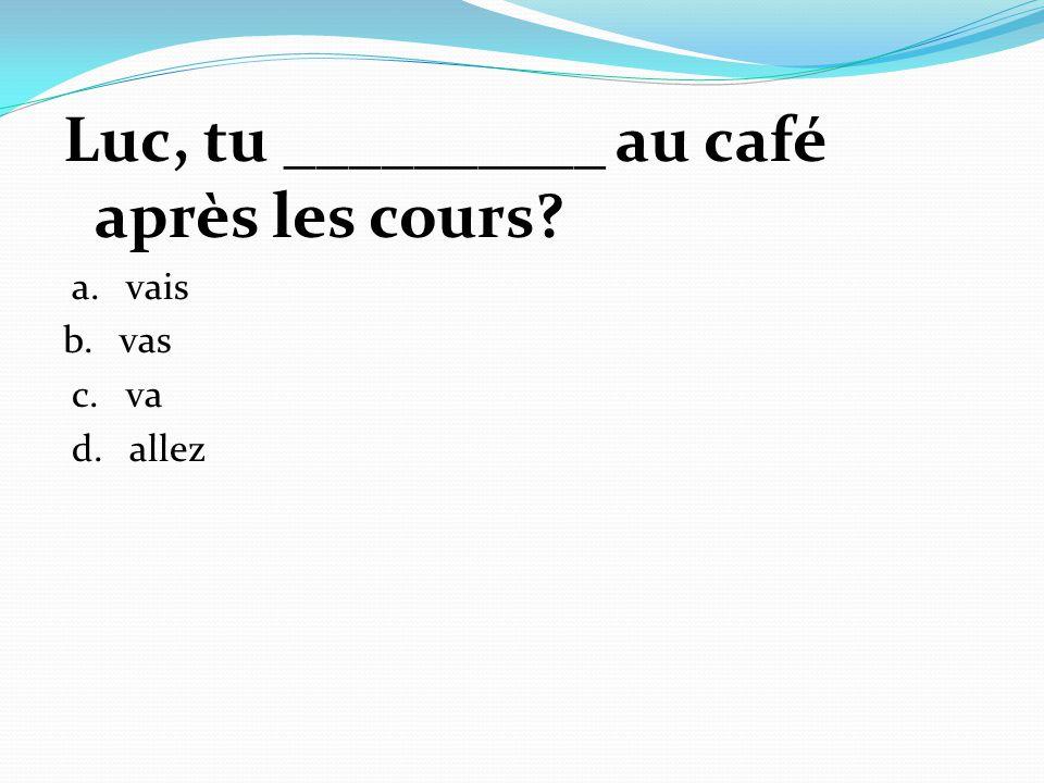 Luc, tu __________ au café après les cours