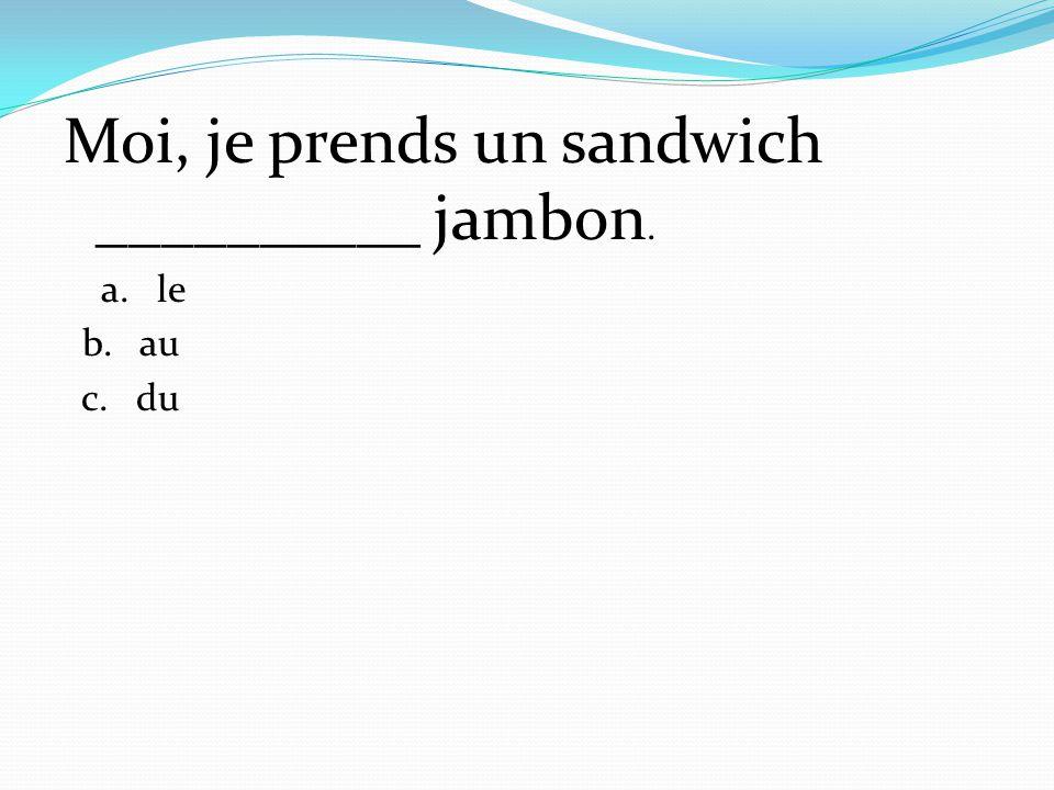 Moi, je prends un sandwich __________ jambon.