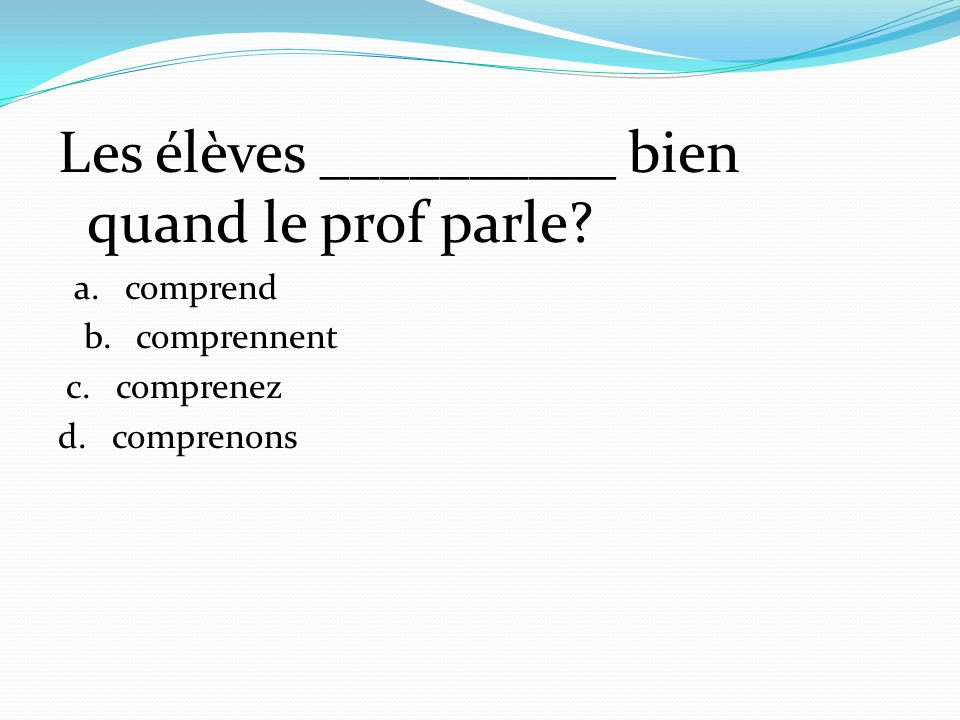 Les élèves __________ bien quand le prof parle