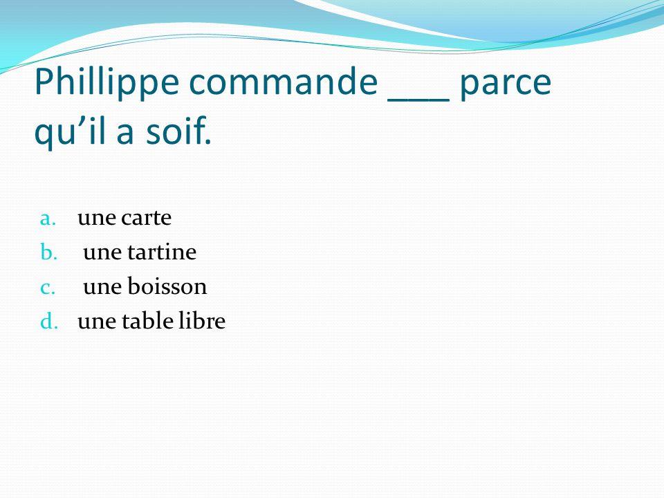 Phillippe commande ___ parce qu'il a soif.