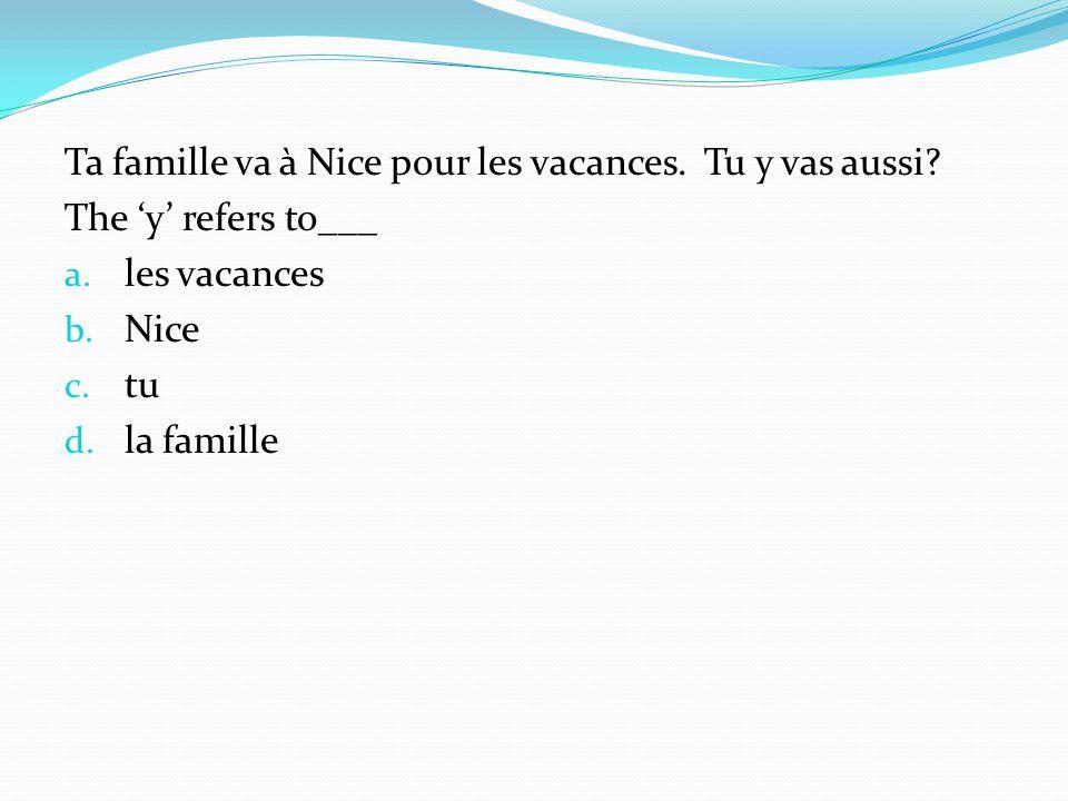 Ta famille va à Nice pour les vacances. Tu y vas aussi