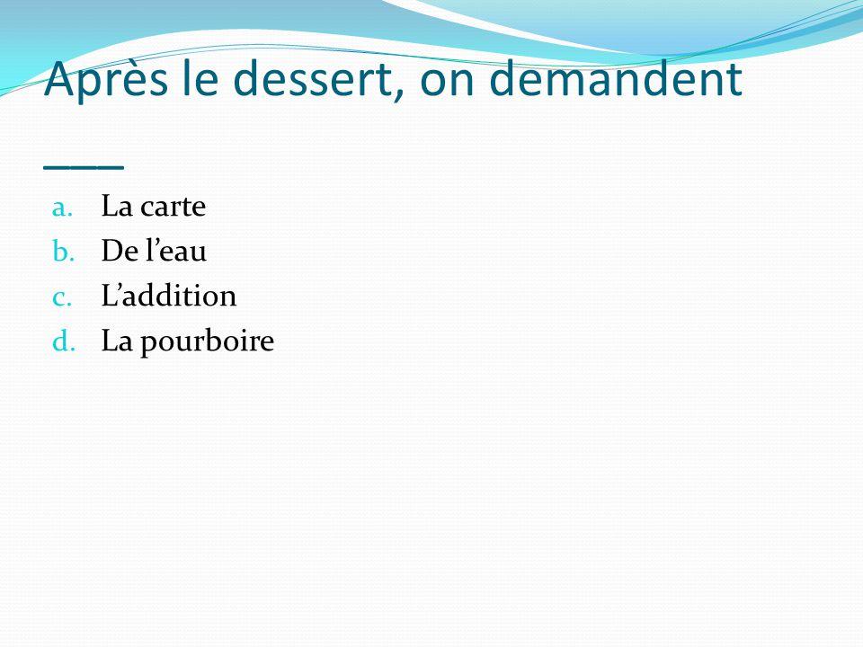 Après le dessert, on demandent ___