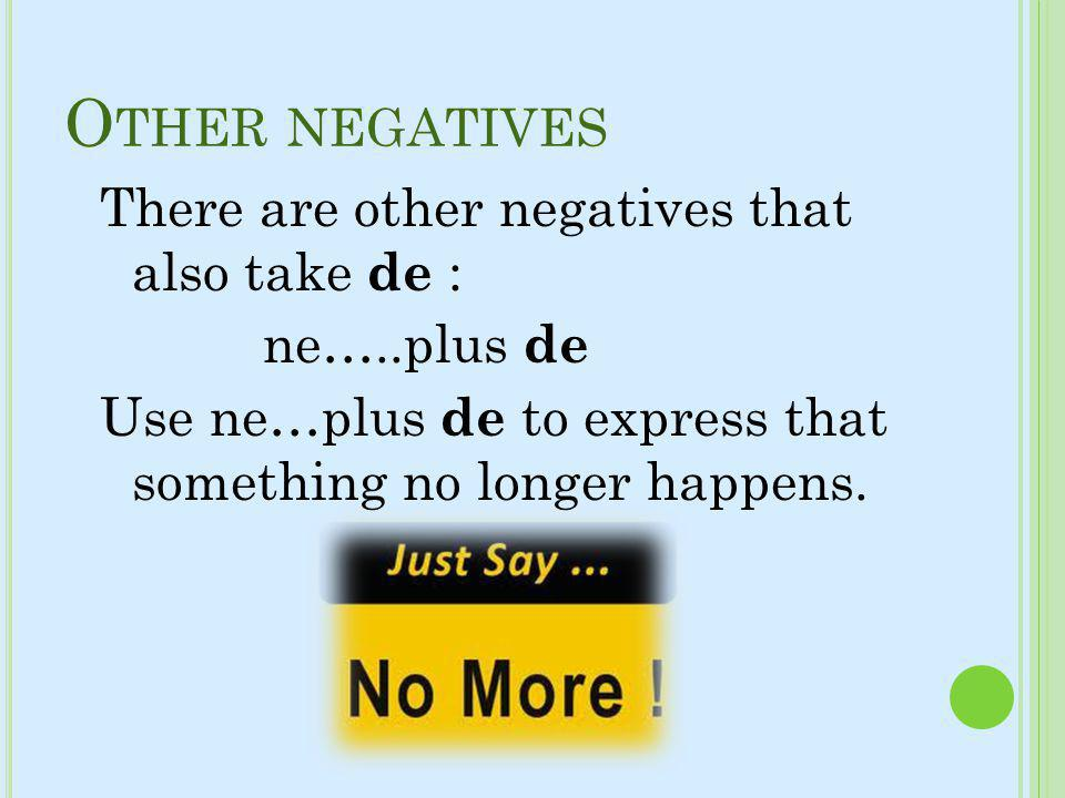 Other negatives There are other negatives that also take de : ne…..plus de Use ne…plus de to express that something no longer happens.