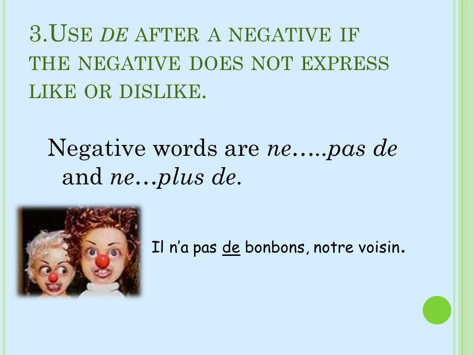 Negative words are ne…..pas de and ne…plus de.
