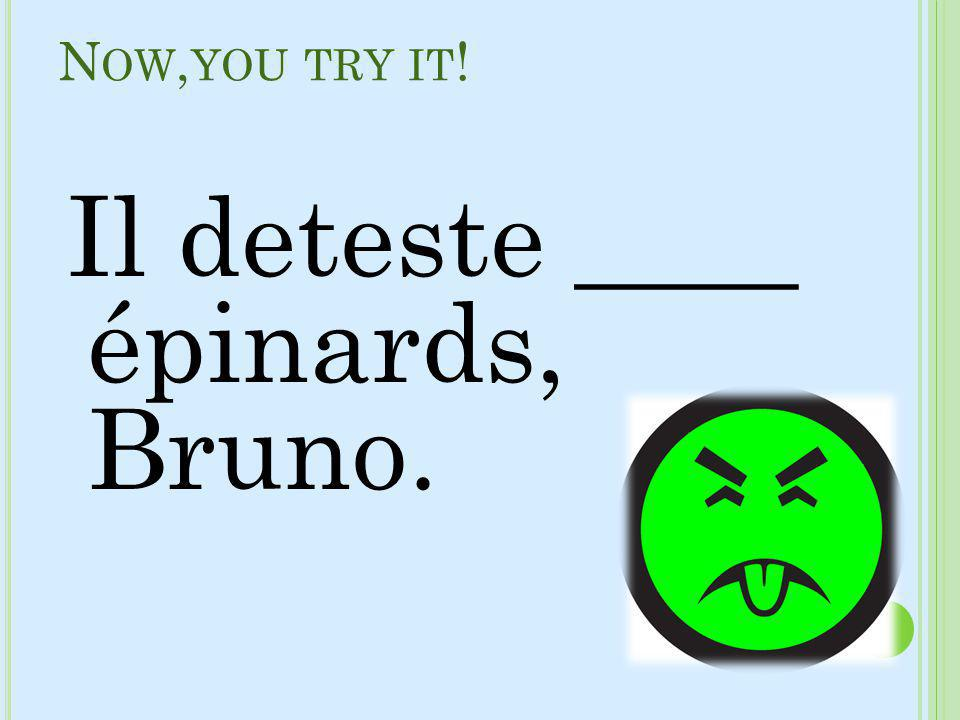 Now,you try it! Il deteste ____ épinards, Bruno.