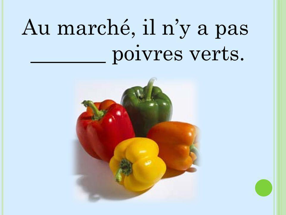 Au marché, il n'y a pas _______ poivres verts.
