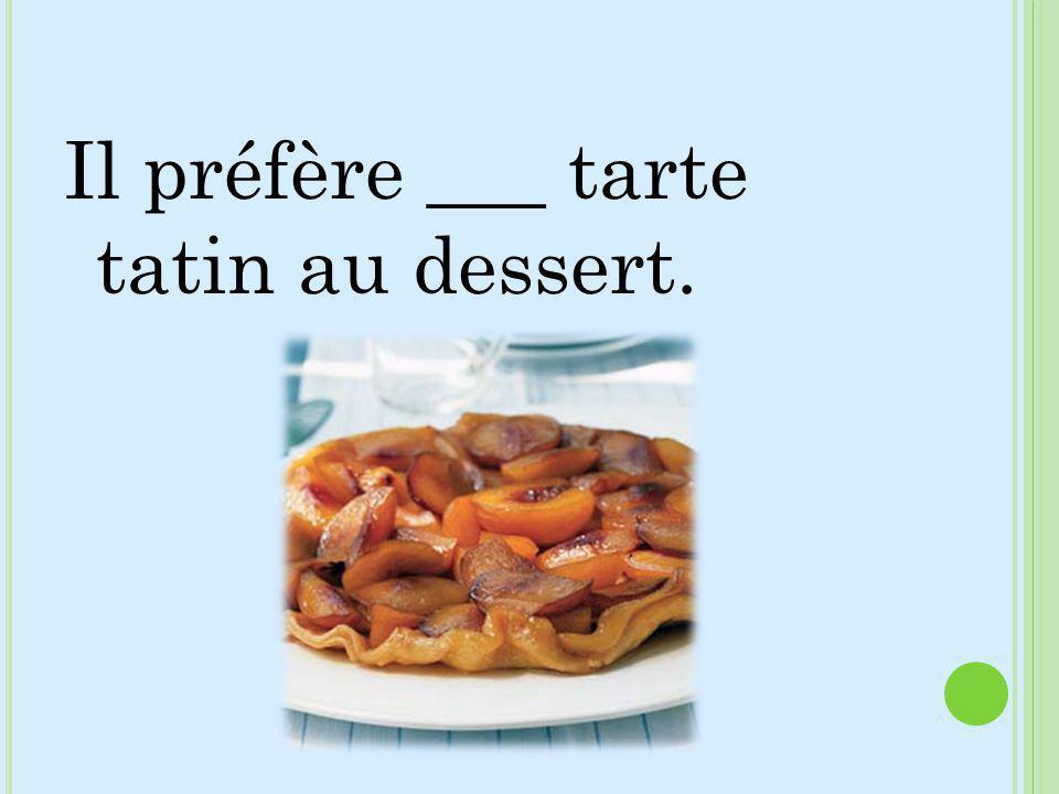 Il préfère ___ tarte tatin au dessert.