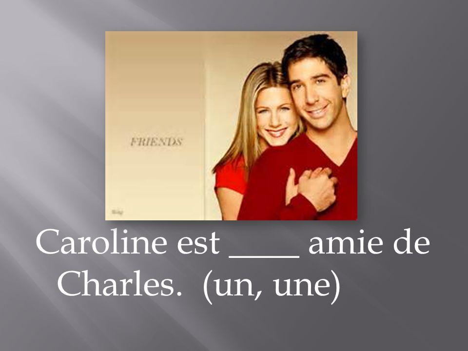 Caroline est ____ amie de Charles. (un, une)