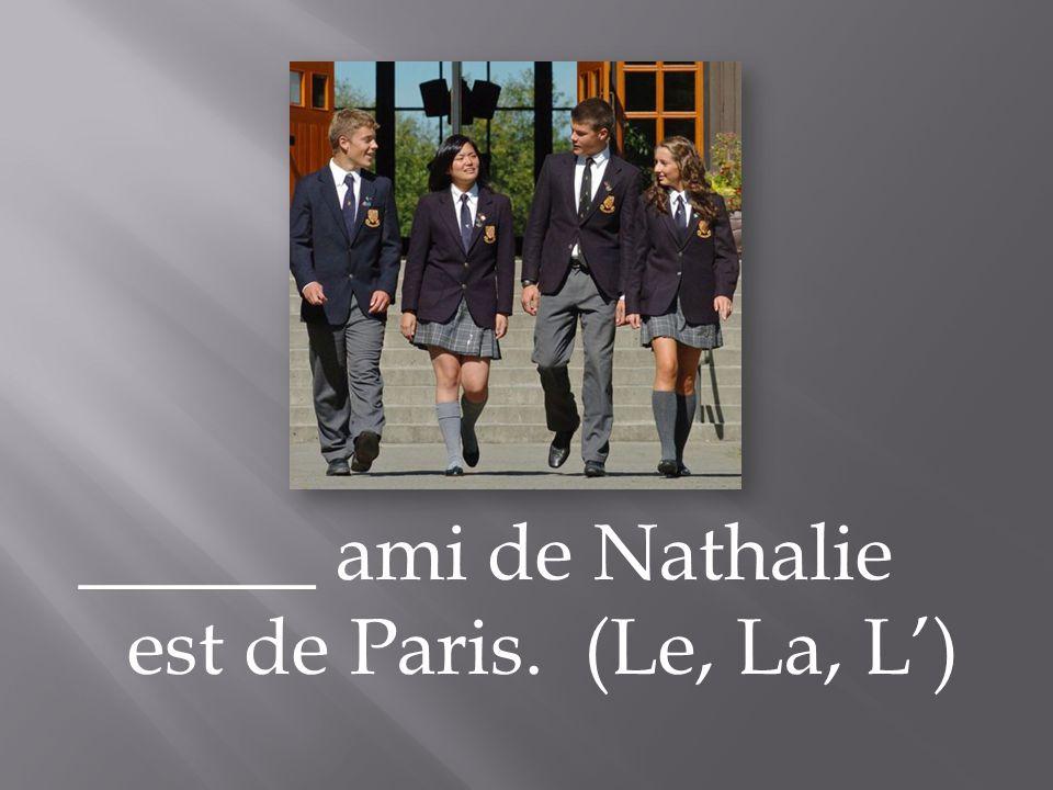 ______ ami de Nathalie est de Paris. (Le, La, L')
