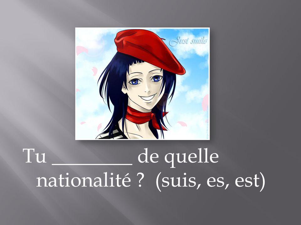 Tu ________ de quelle nationalité (suis, es, est)