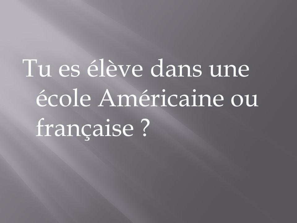 Tu es élève dans une école Américaine ou française