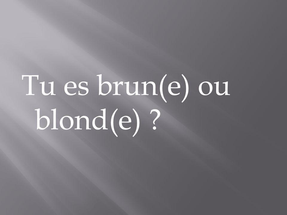 Tu es brun(e) ou blond(e)