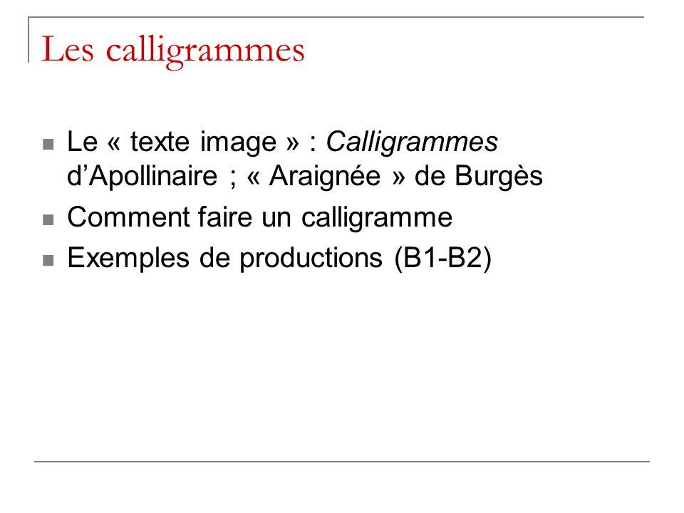 Les calligrammes Le « texte image » : Calligrammes d'Apollinaire ; « Araignée » de Burgès. Comment faire un calligramme.