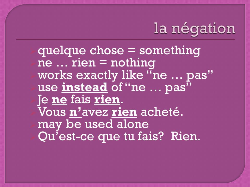 la négation quelque chose = something ne … rien = nothing