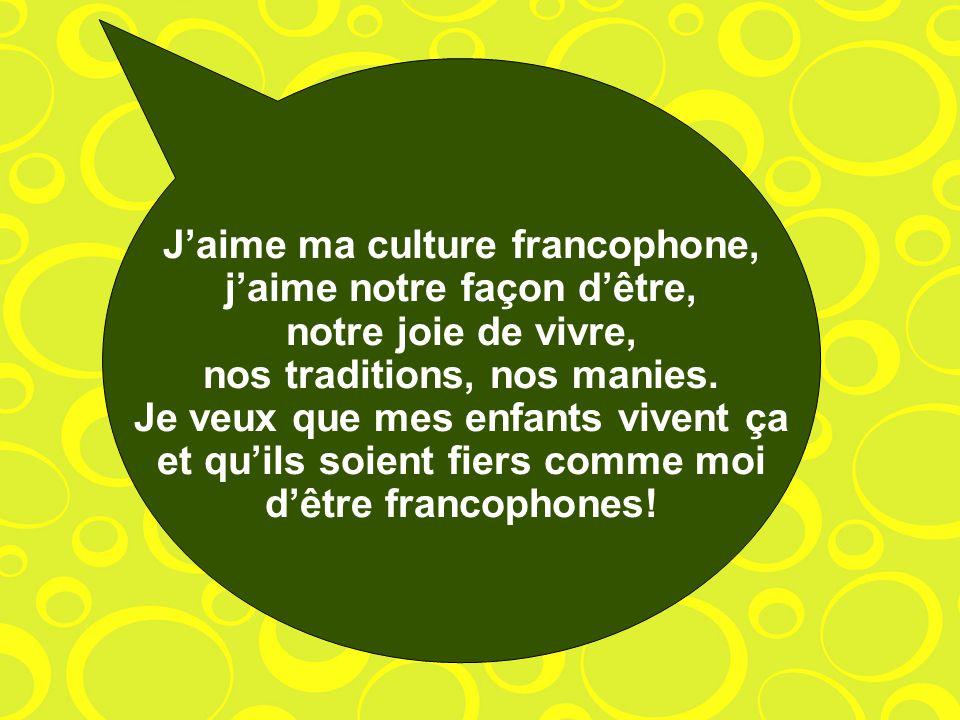 J'aime ma culture francophone, j'aime notre façon d'être, notre joie de vivre, nos traditions, nos manies.