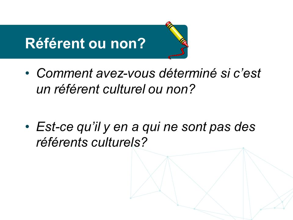 Référent ou non. Comment avez-vous déterminé si c'est un référent culturel ou non.