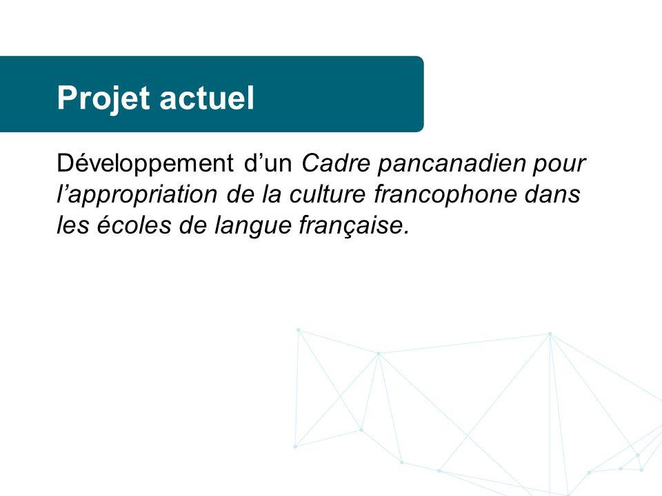 Projet actuel Développement d'un Cadre pancanadien pour l'appropriation de la culture francophone dans les écoles de langue française.