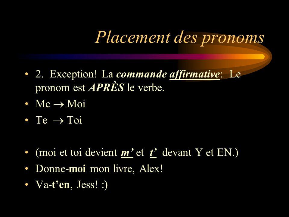 Placement des pronoms 2. Exception! La commande affirmative: Le pronom est APRÈS le verbe. Me  Moi.